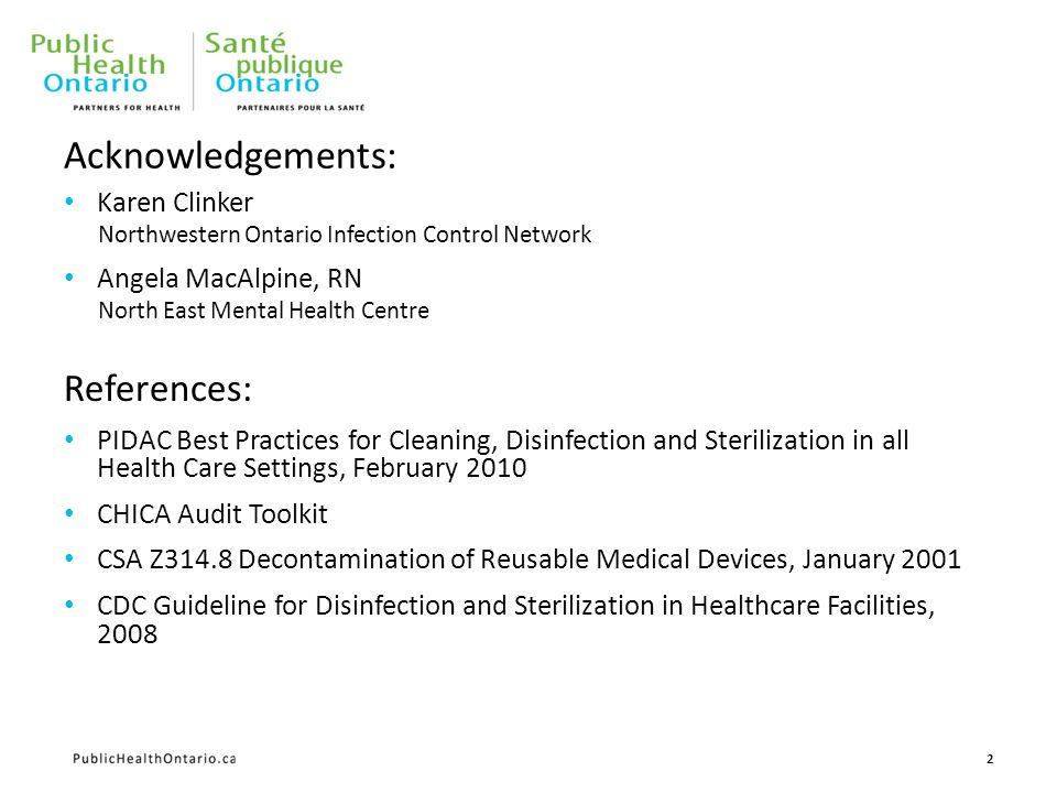Acknowledgements: Karen Clinker Northwestern Ontario Infection Control Network Angela MacAlpine, RN North East Mental Health Centre References: PIDAC Best Practices for Cleaning, Disinfection and Sterilization in all Health Care Settings, February 2010 CHICA Audit Toolkit CSA Z314.8 Decontamination of Reusable Medical Devices, January 2001 CDC Guideline for Disinfection and Sterilization in Healthcare Facilities, 2008 2