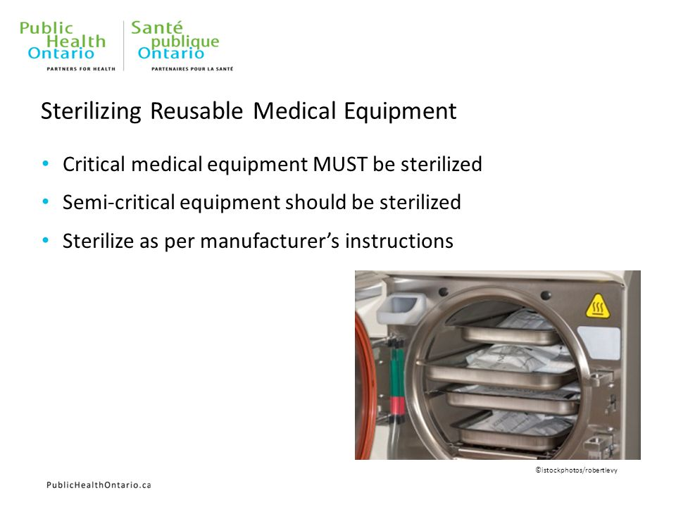Sterilizing Reusable Medical Equipment Critical medical equipment MUST be sterilized Semi-critical equipment should be sterilized Sterilize as per manufacturer's instructions ©istockphotos/robertlevy