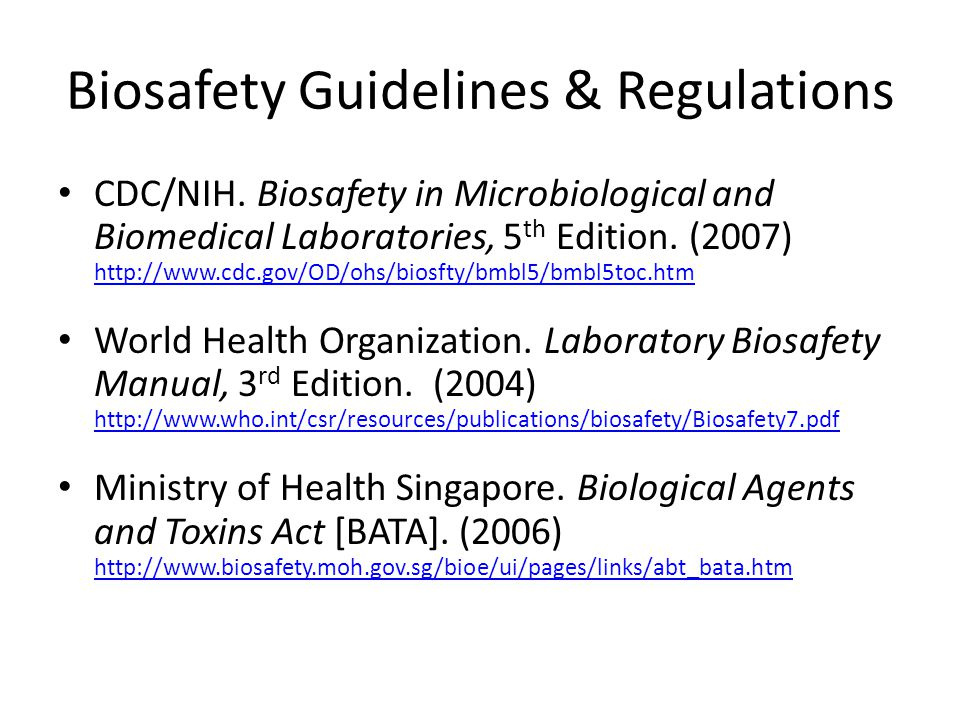 Biosafety Guidelines & Regulations CDC/NIH. Biosafety in Microbiological and Biomedical Laboratories, 5 th Edition. (2007) http://www.cdc.gov/OD/ohs/b