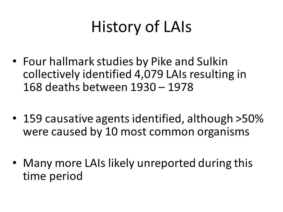 History of LAIs Four hallmark studies by Pike and Sulkin collectively identified 4,079 LAIs resulting in 168 deaths between 1930 – 1978 159 causative