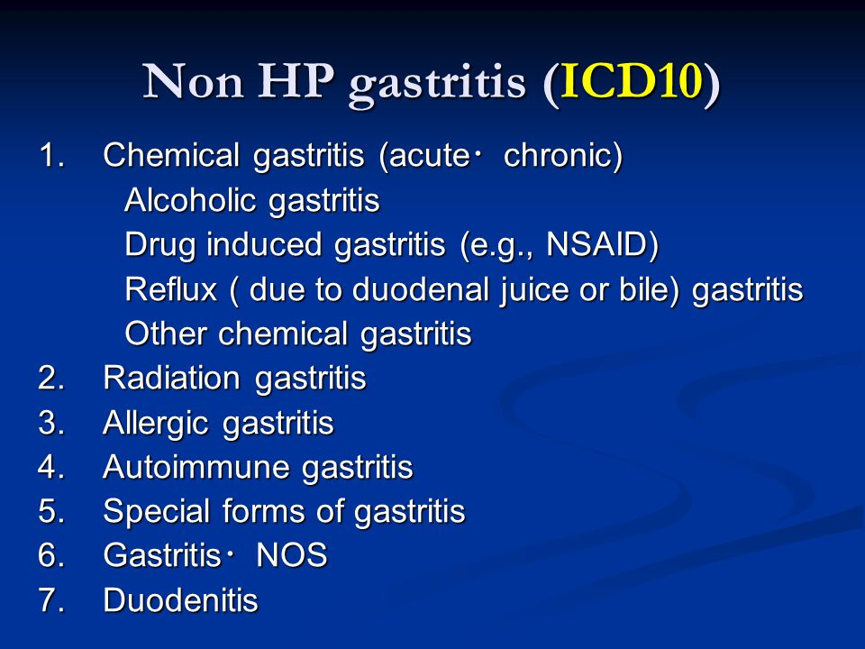 1. Chemical gastritis (acute ・ chronic) Alcoholic gastritis Drug induced gastritis (e.g., NSAID) Reflux ( due to duodenal juice or bile) gastritis Oth