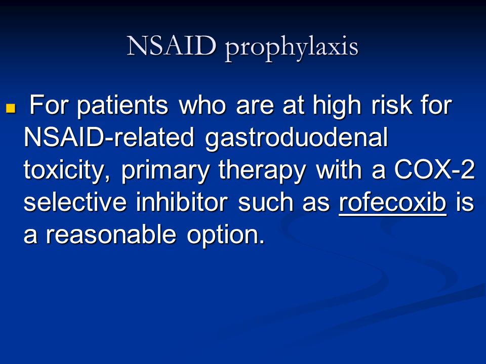 NSAID prophylaxis For patients who are at high risk for NSAID-related gastroduodenal toxicity, primary therapy with a COX-2 selective inhibitor such a