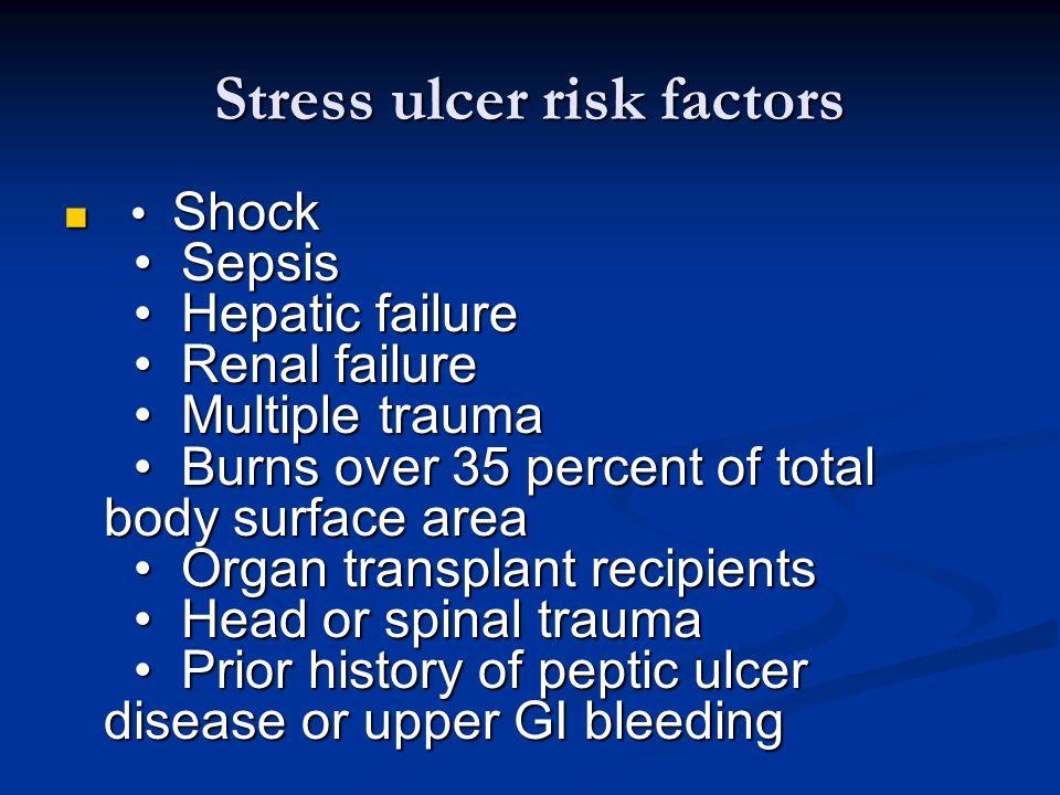Stress ulcer risk factors Shock Sepsis Hepatic failure Renal failure Multiple trauma Burns over 35 percent of total body surface area Organ transplant