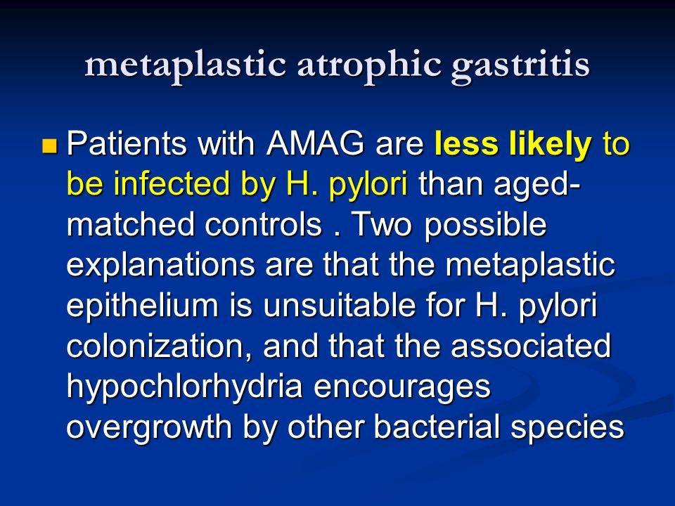 metaplastic atrophic gastritis Patients with AMAG are less likely to be infected by H. pylori than aged- matched controls. Two possible explanations a