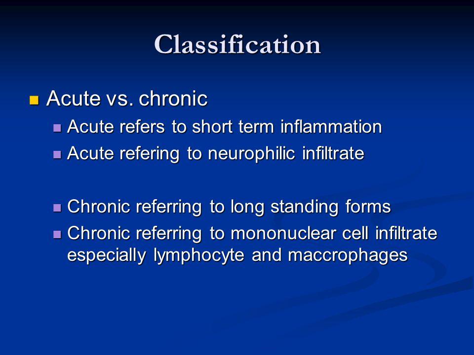Classification Acute vs. chronic Acute vs. chronic Acute refers to short term inflammation Acute refers to short term inflammation Acute refering to n