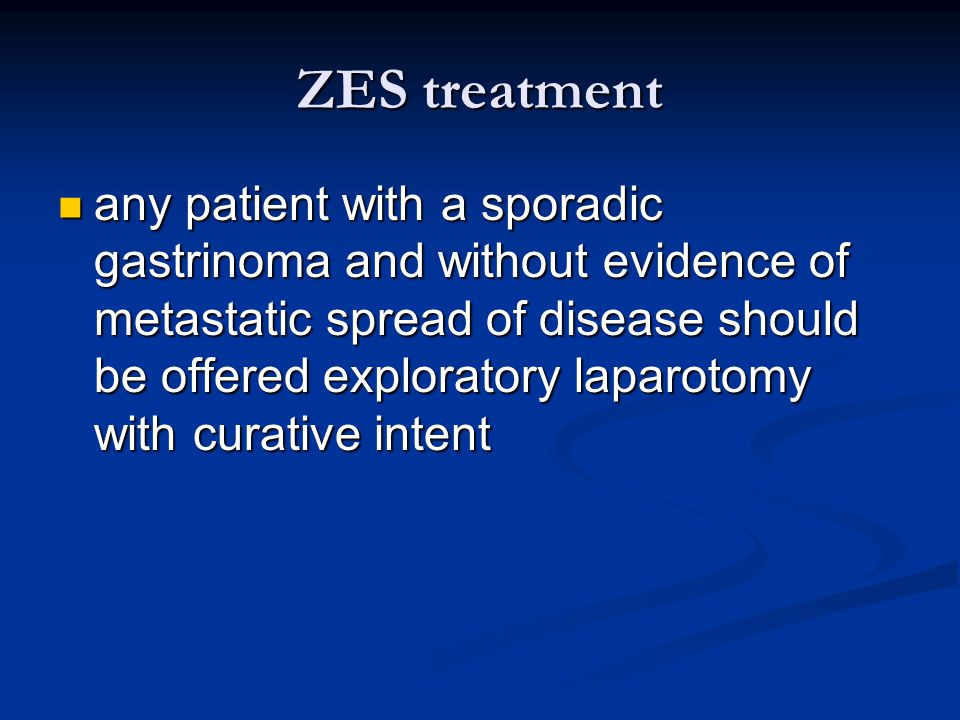 ZES treatment any patient with a sporadic gastrinoma and without evidence of metastatic spread of disease should be offered exploratory laparotomy wit