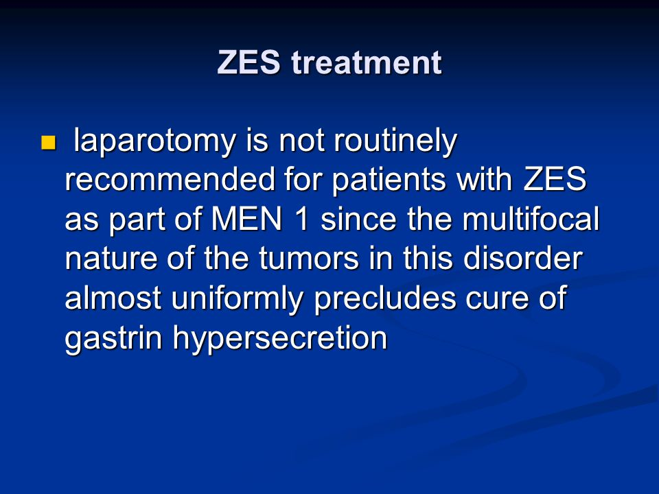 ZES treatment laparotomy is not routinely recommended for patients with ZES as part of MEN 1 since the multifocal nature of the tumors in this disorde