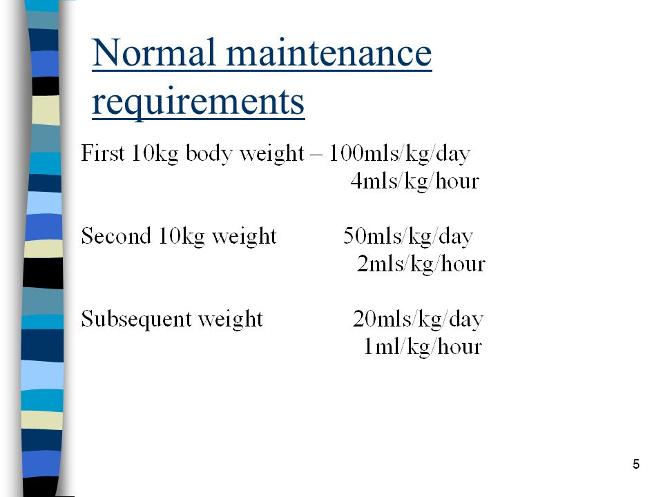 Calculate maintenance requirements 6 100mls/kg x 10 = 1000mls 50mls/kg x 5 = 250mls Total = 1250mls/24hrs Prescription 52mls/hr