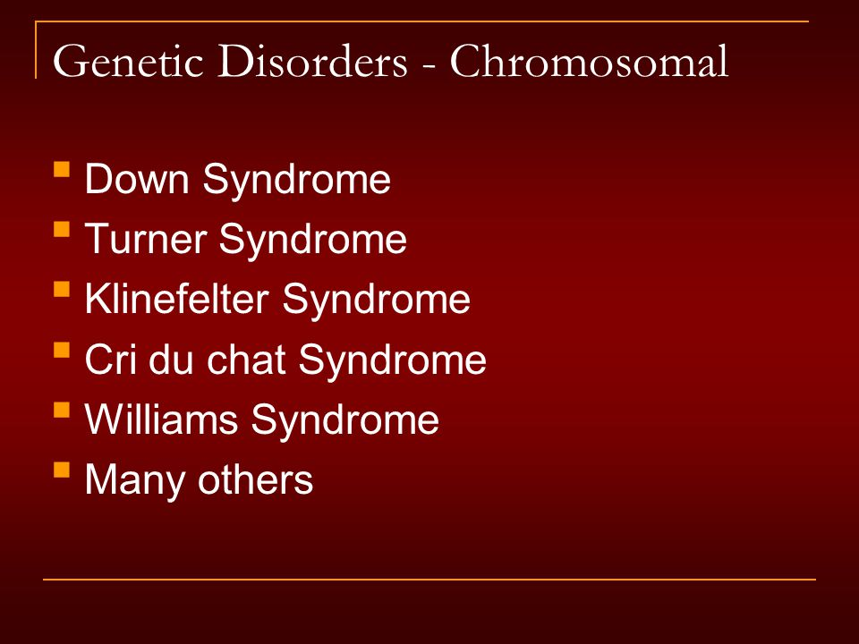 Genetic Disorders - Chromosomal Down Syndrome Turner Syndrome Klinefelter Syndrome Cri du chat Syndrome Williams Syndrome Many others