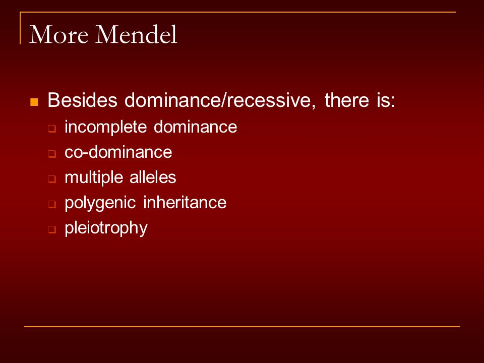 More Mendel Besides dominance/recessive, there is:  incomplete dominance  co-dominance  multiple alleles  polygenic inheritance  pleiotrophy