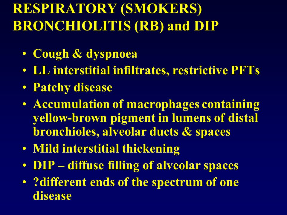 RESPIRATORY (SMOKERS) BRONCHIOLITIS (RB) and DIP Cough & dyspnoea LL interstitial infiltrates, restrictive PFTs Patchy disease Accumulation of macroph