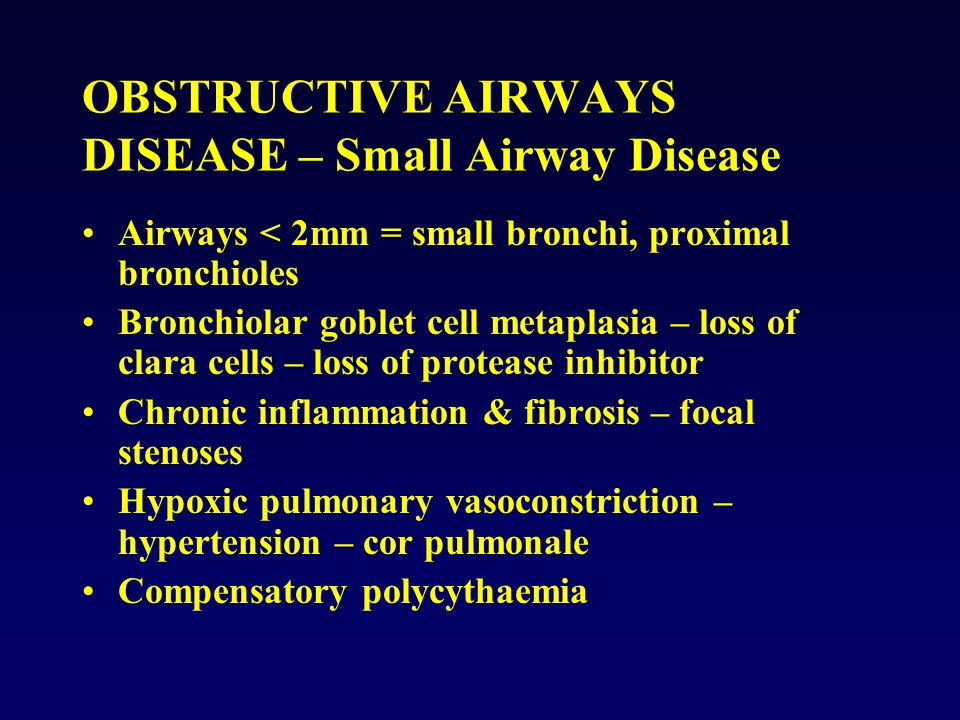 Airways < 2mm = small bronchi, proximal bronchioles Bronchiolar goblet cell metaplasia – loss of clara cells – loss of protease inhibitor Chronic infl