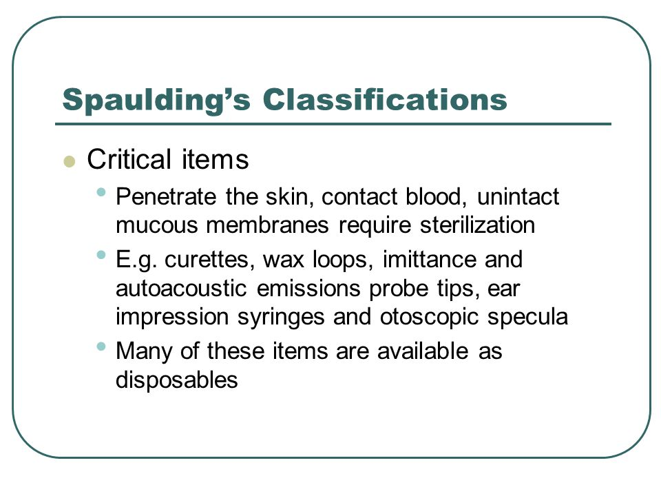 Spaulding's Classifications Critical items Penetrate the skin, contact blood, unintact mucous membranes require sterilization E.g.