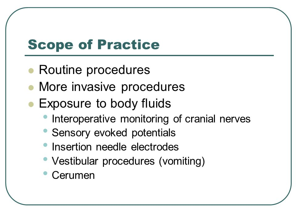 Scope of Practice Routine procedures More invasive procedures Exposure to body fluids Interoperative monitoring of cranial nerves Sensory evoked potentials Insertion needle electrodes Vestibular procedures (vomiting) Cerumen