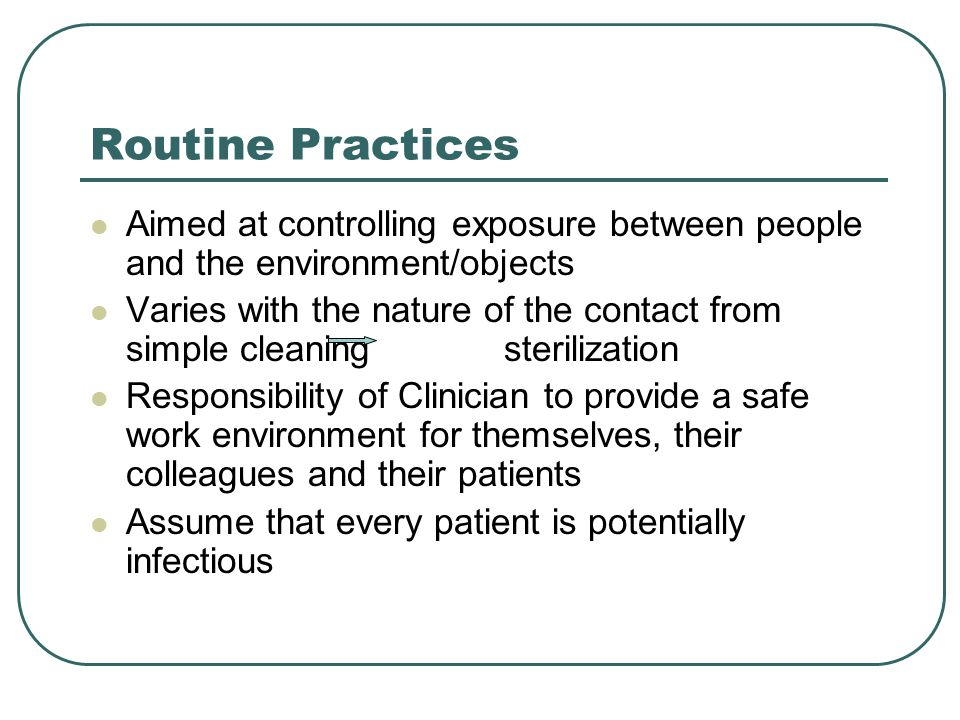 Routine Practices Aimed at controlling exposure between people and the environment/objects Varies with the nature of the contact from simple cleaning sterilization Responsibility of Clinician to provide a safe work environment for themselves, their colleagues and their patients Assume that every patient is potentially infectious