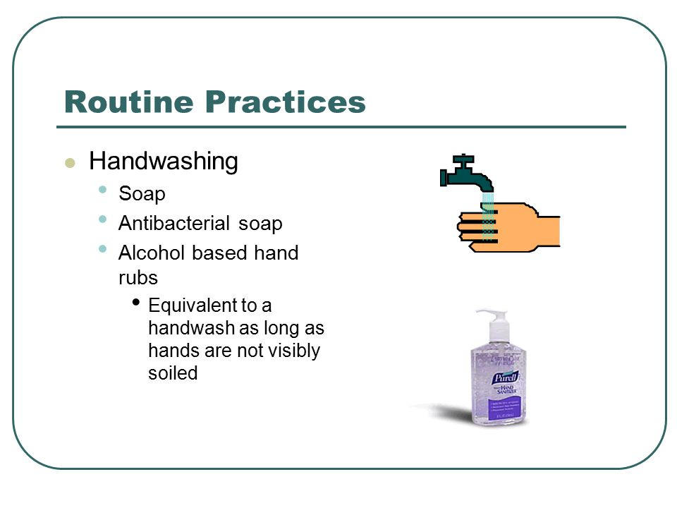 Routine Practices Handwashing Soap Antibacterial soap Alcohol based hand rubs Equivalent to a handwash as long as hands are not visibly soiled