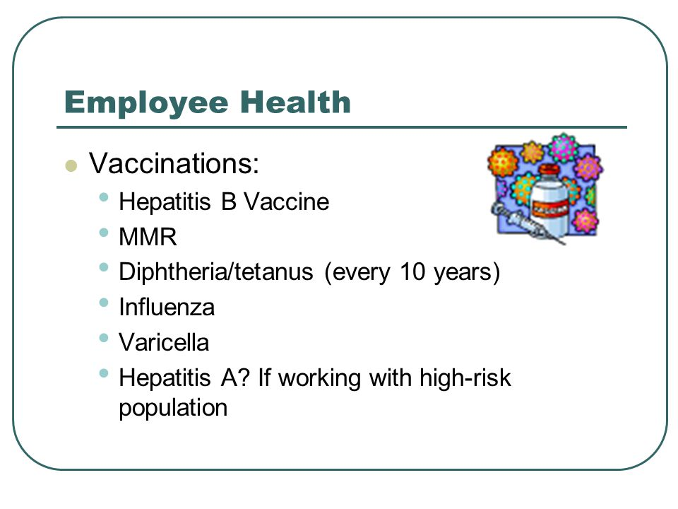 Employee Health Vaccinations: Hepatitis B Vaccine MMR Diphtheria/tetanus (every 10 years) Influenza Varicella Hepatitis A.