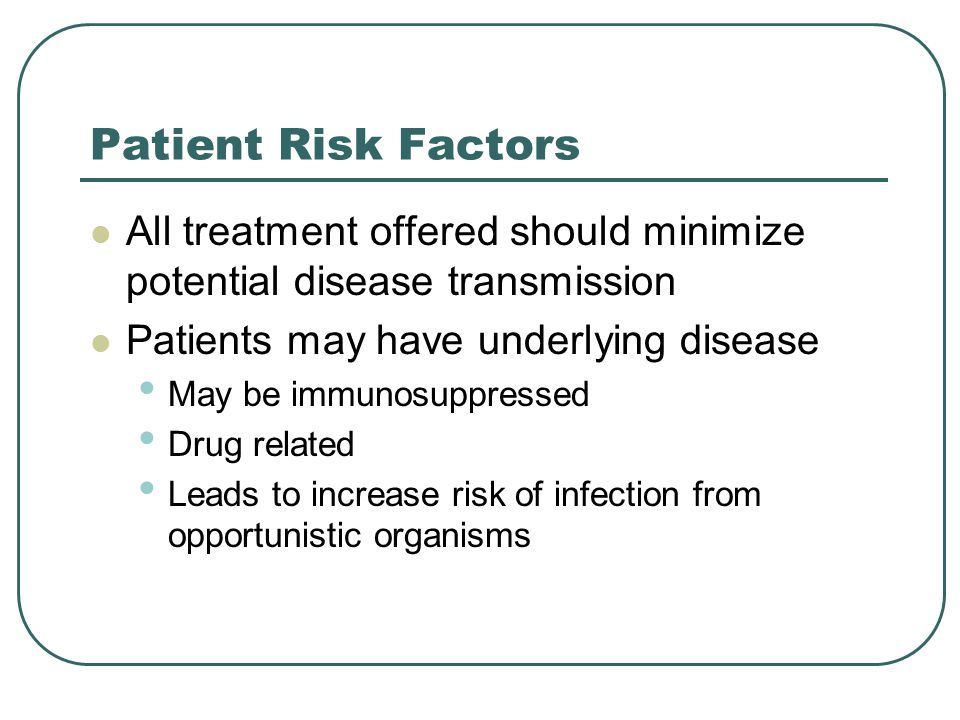 Patient Risk Factors All treatment offered should minimize potential disease transmission Patients may have underlying disease May be immunosuppressed Drug related Leads to increase risk of infection from opportunistic organisms