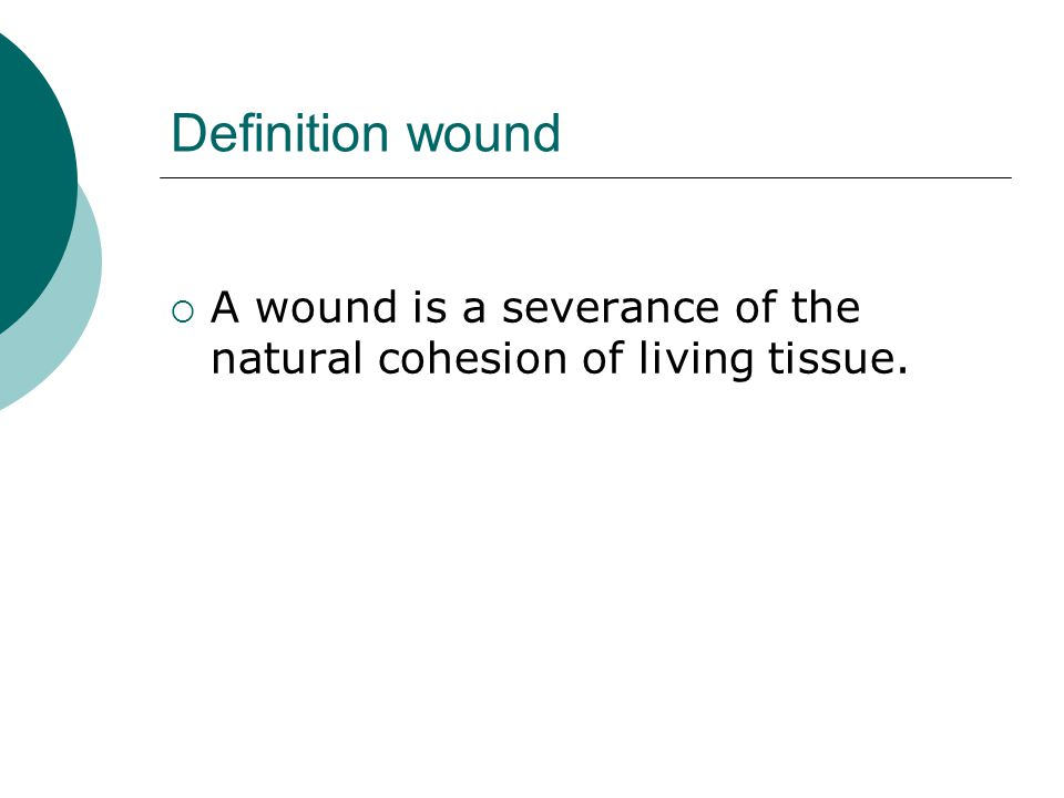 Definition wound  A wound is a severance of the natural cohesion of living tissue.
