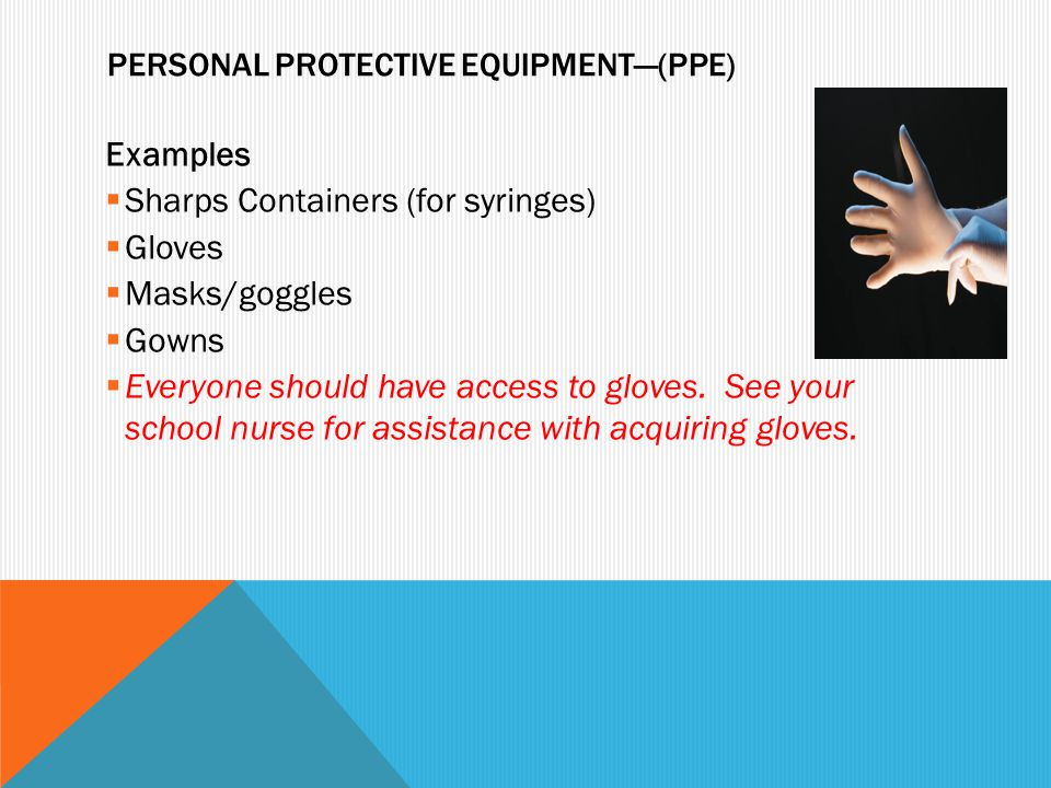 PERSONAL PROTECTIVE EQUIPMENT—(PPE) Examples  Sharps Containers (for syringes)  Gloves  Masks/goggles  Gowns  Everyone should have access to glov