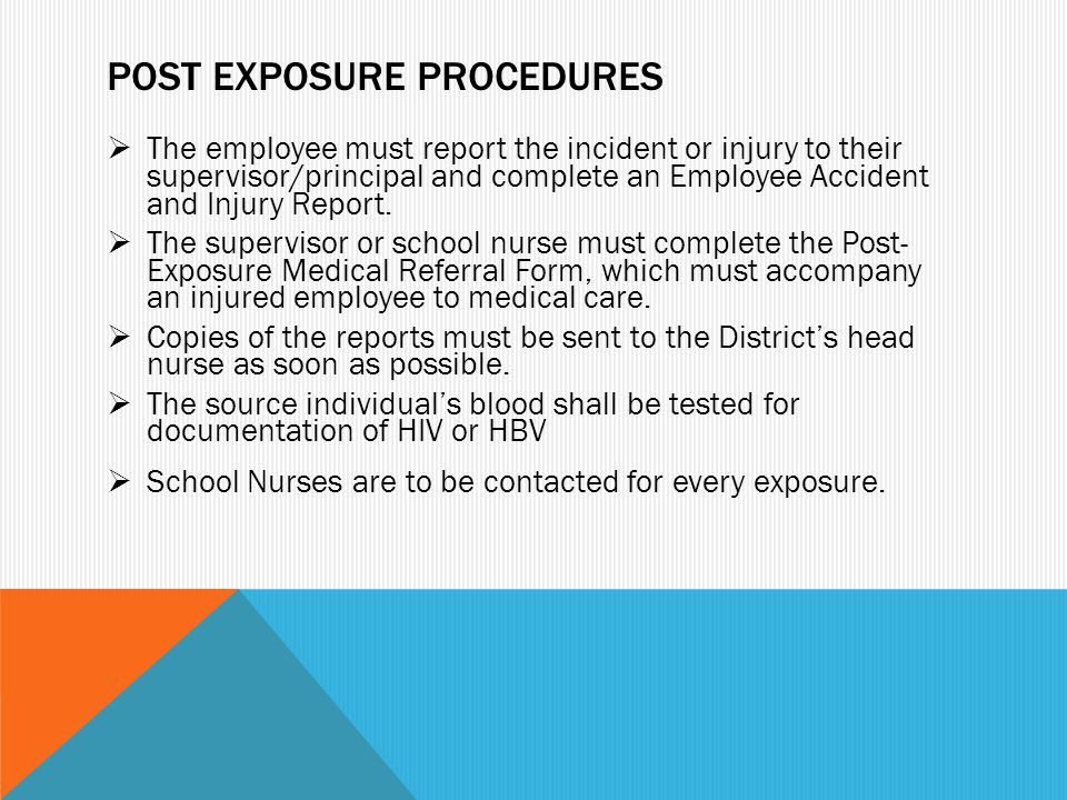 POST EXPOSURE PROCEDURES  The employee must report the incident or injury to their supervisor/principal and complete an Employee Accident and Injury