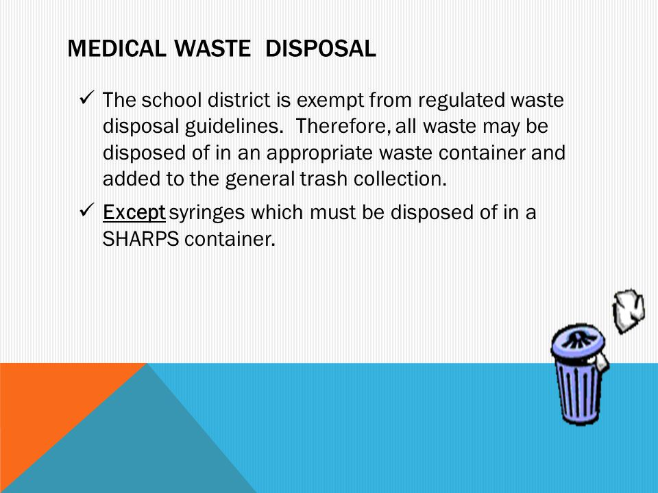 MEDICAL WASTE DISPOSAL The school district is exempt from regulated waste disposal guidelines. Therefore, all waste may be disposed of in an appropria