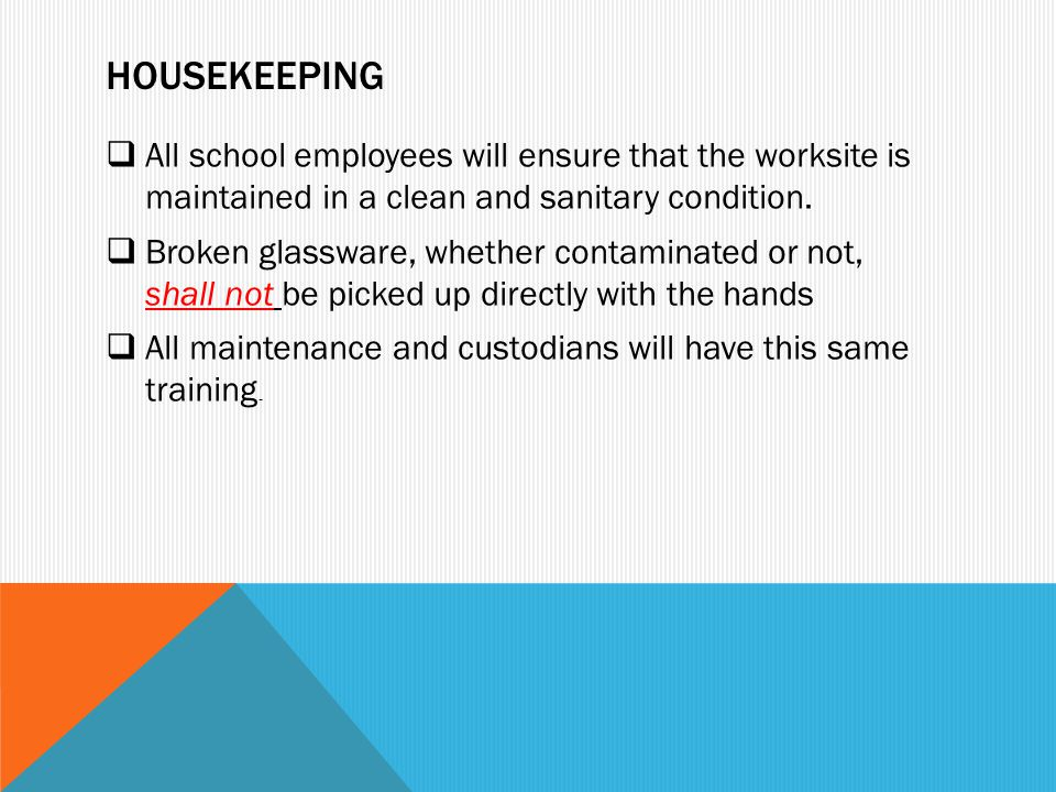 HOUSEKEEPING  All school employees will ensure that the worksite is maintained in a clean and sanitary condition.  Broken glassware, whether contami