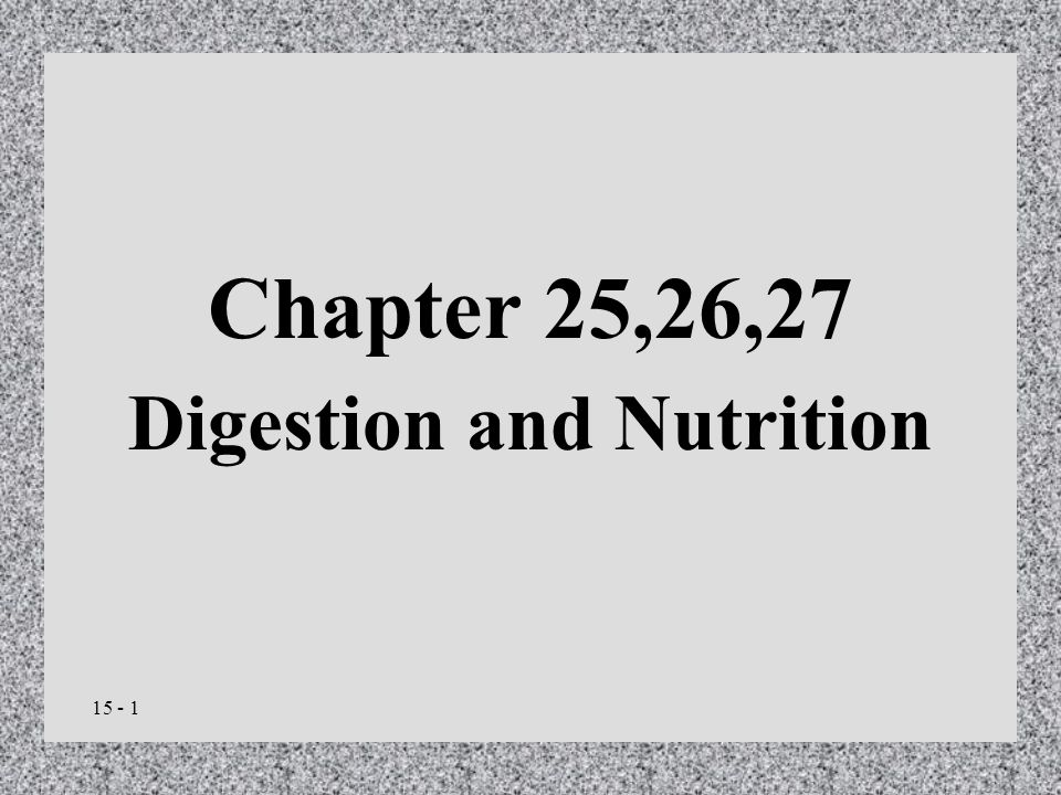 15 - 1 Chapter 25,26,27 Digestion and Nutrition