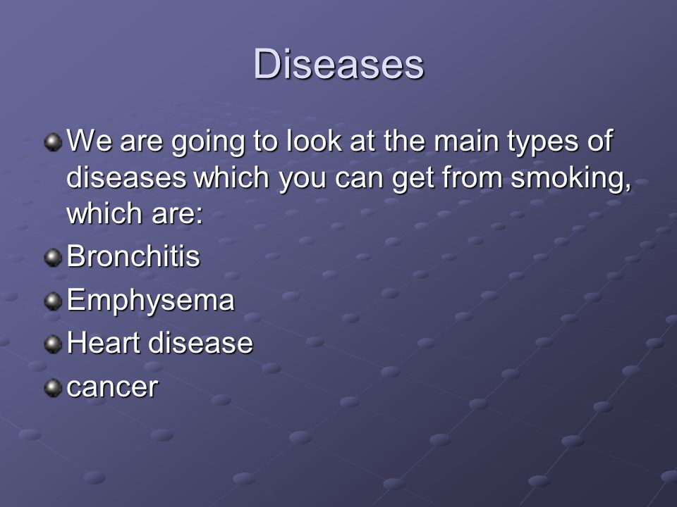 Diseases We are going to look at the main types of diseases which you can get from smoking, which are: BronchitisEmphysema Heart disease cancer