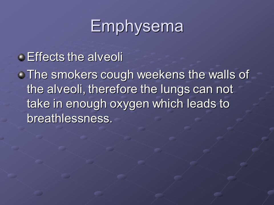 Emphysema Effects the alveoli The smokers cough weekens the walls of the alveoli, therefore the lungs can not take in enough oxygen which leads to breathlessness.