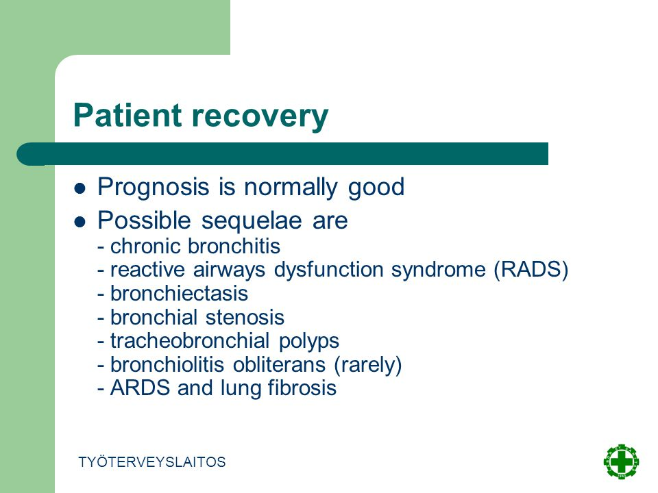 Patient recovery Prognosis is normally good Possible sequelae are - chronic bronchitis - reactive airways dysfunction syndrome (RADS) - bronchiectasis - bronchial stenosis - tracheobronchial polyps - bronchiolitis obliterans (rarely) - ARDS and lung fibrosis TYÖTERVEYSLAITOS