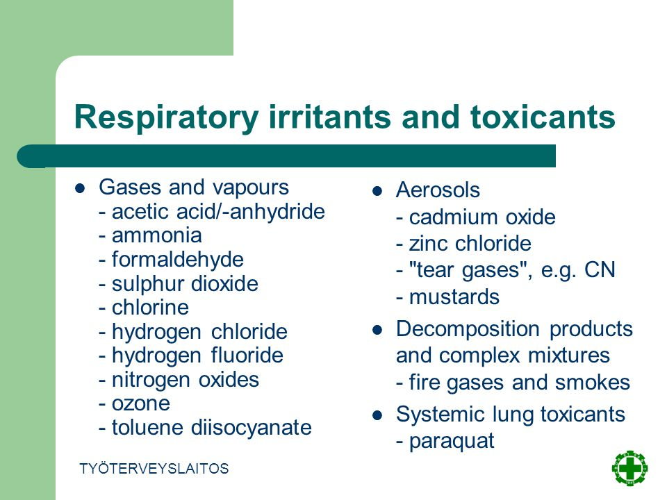 Respiratory irritants and toxicants Gases and vapours - acetic acid/-anhydride - ammonia - formaldehyde - sulphur dioxide - chlorine - hydrogen chloride - hydrogen fluoride - nitrogen oxides - ozone - toluene diisocyanate TYÖTERVEYSLAITOS Aerosols - cadmium oxide - zinc chloride - tear gases , e.g.