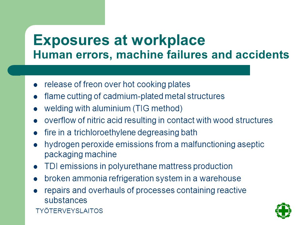Exposures at workplace Human errors, machine failures and accidents TYÖTERVEYSLAITOS release of freon over hot cooking plates flame cutting of cadmium-plated metal structures welding with aluminium (TIG method) overflow of nitric acid resulting in contact with wood structures fire in a trichloroethylene degreasing bath hydrogen peroxide emissions from a malfunctioning aseptic packaging machine TDI emissions in polyurethane mattress production broken ammonia refrigeration system in a warehouse repairs and overhauls of processes containing reactive substances