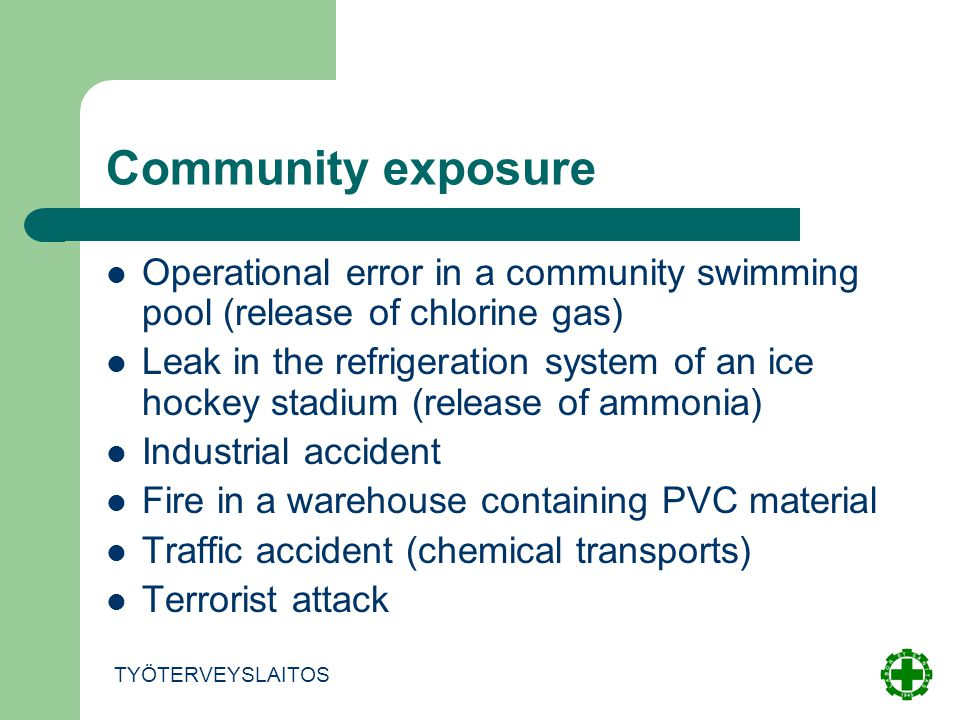 Community exposure Operational error in a community swimming pool (release of chlorine gas) Leak in the refrigeration system of an ice hockey stadium (release of ammonia) Industrial accident Fire in a warehouse containing PVC material Traffic accident (chemical transports) Terrorist attack TYÖTERVEYSLAITOS