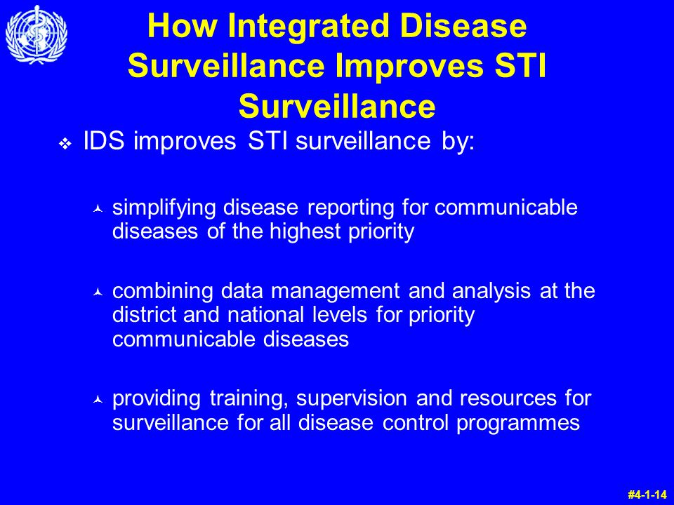 v IDS improves STI surveillance by: © simplifying disease reporting for communicable diseases of the highest priority © combining data management and analysis at the district and national levels for priority communicable diseases © providing training, supervision and resources for surveillance for all disease control programmes #4-1-14 How Integrated Disease Surveillance Improves STI Surveillance