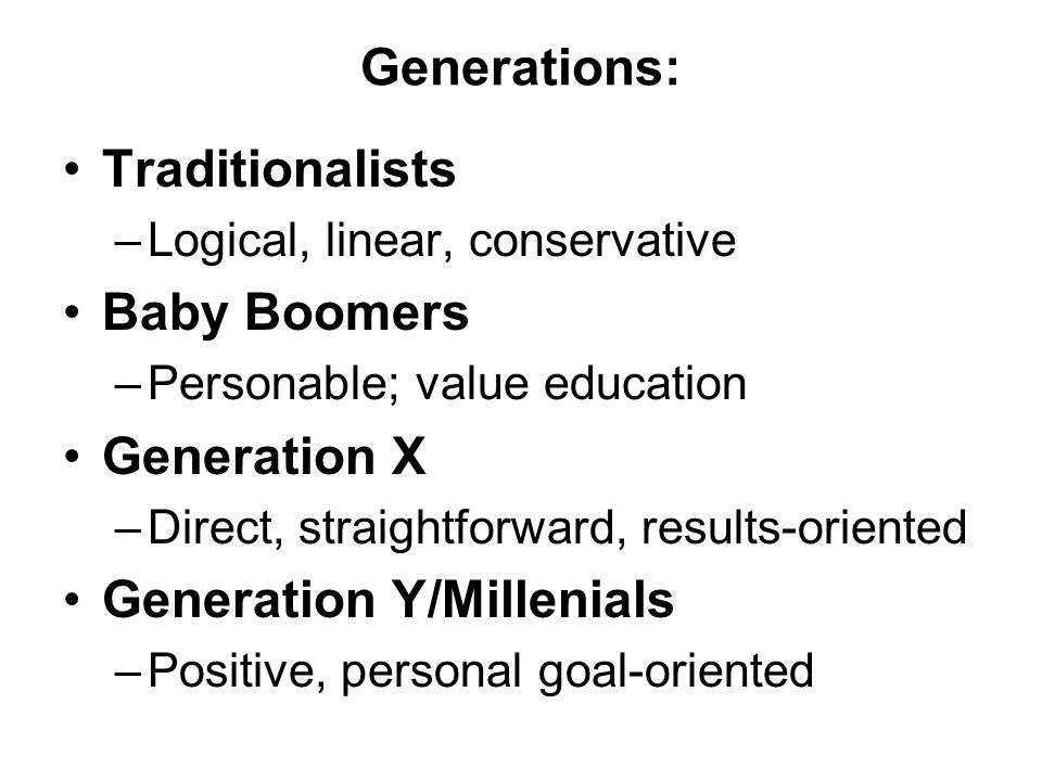 Generations: Traditionalists –Logical, linear, conservative Baby Boomers –Personable; value education Generation X –Direct, straightforward, results-oriented Generation Y/Millenials –Positive, personal goal-oriented