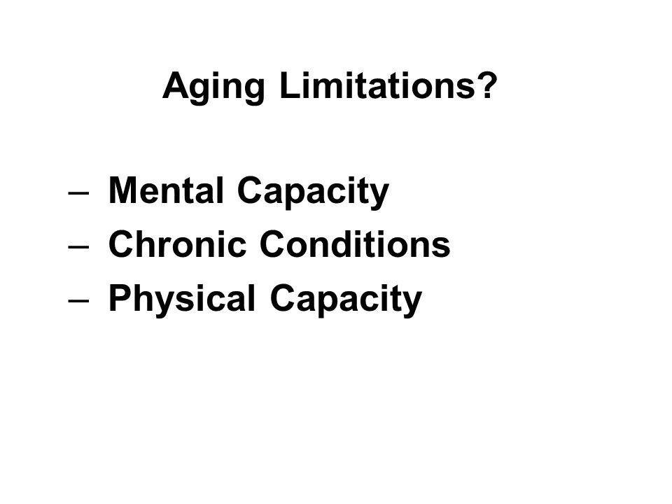 Aging Limitations –Mental Capacity –Chronic Conditions –Physical Capacity