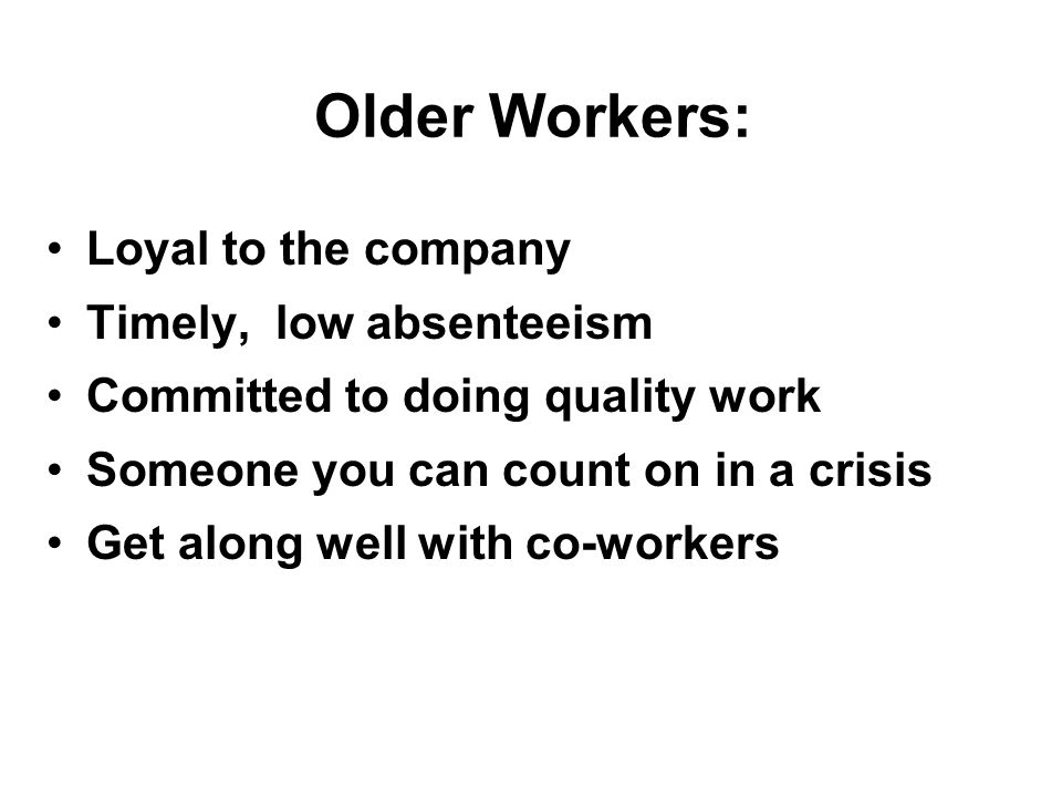 Older Workers: Loyal to the company Timely, low absenteeism Committed to doing quality work Someone you can count on in a crisis Get along well with co-workers