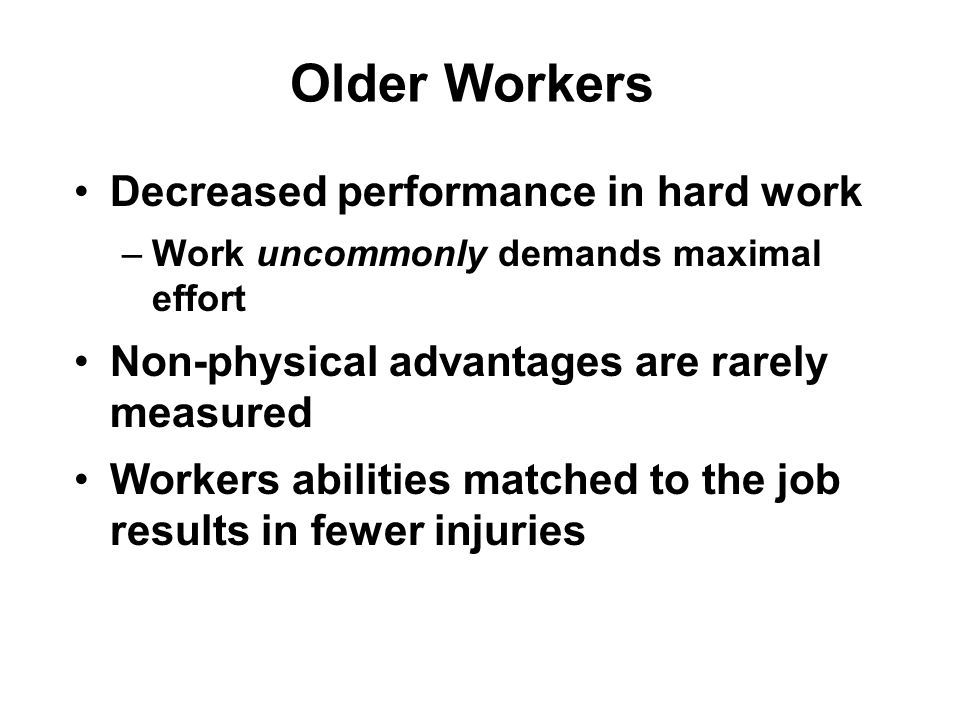 Older Workers Decreased performance in hard work –Work uncommonly demands maximal effort Non-physical advantages are rarely measured Workers abilities matched to the job results in fewer injuries