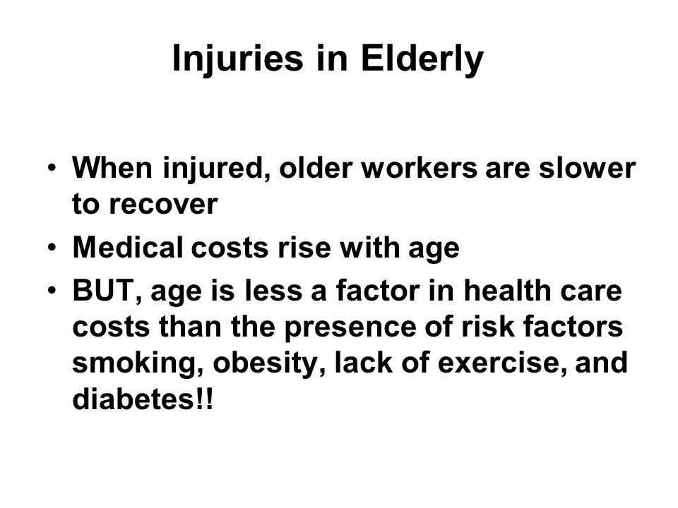 Injuries in Elderly When injured, older workers are slower to recover Medical costs rise with age BUT, age is less a factor in health care costs than the presence of risk factors smoking, obesity, lack of exercise, and diabetes!!