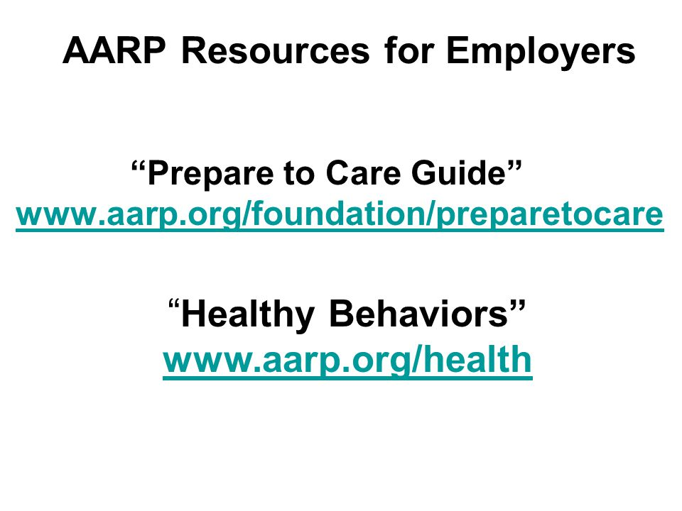 AARP Resources for Employers Prepare to Care Guide www.aarp.org/foundation/preparetocare www.aarp.org/foundation/preparetocare Healthy Behaviors www.aarp.org/health www.aarp.org/health