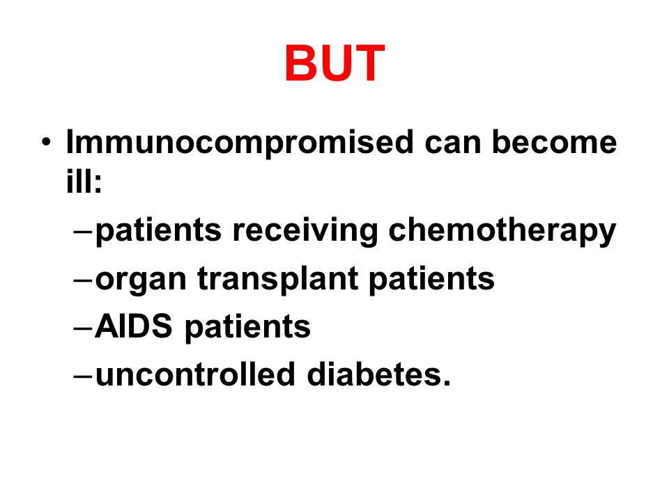 BUT Immunocompromised can become ill: –patients receiving chemotherapy –organ transplant patients –AIDS patients –uncontrolled diabetes.