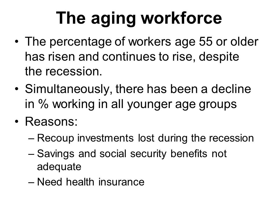 The aging workforce The percentage of workers age 55 or older has risen and continues to rise, despite the recession.