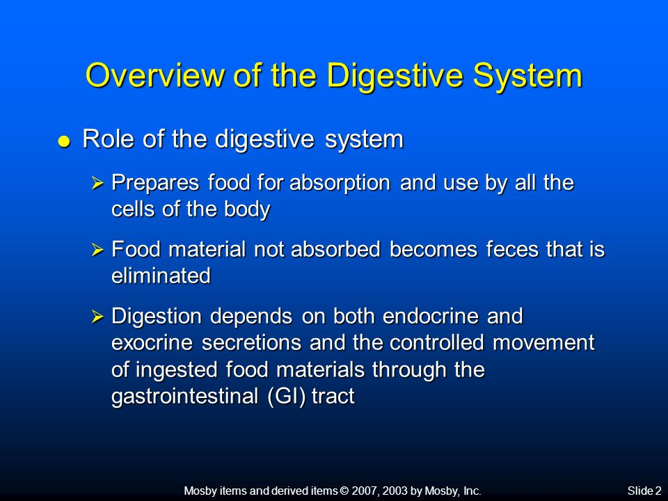 Mosby items and derived items © 2007, 2003 by Mosby, Inc.Slide 2 Overview of the Digestive System  Role of the digestive system  Prepares food for absorption and use by all the cells of the body  Food material not absorbed becomes feces that is eliminated  Digestion depends on both endocrine and exocrine secretions and the controlled movement of ingested food materials through the gastrointestinal (GI) tract