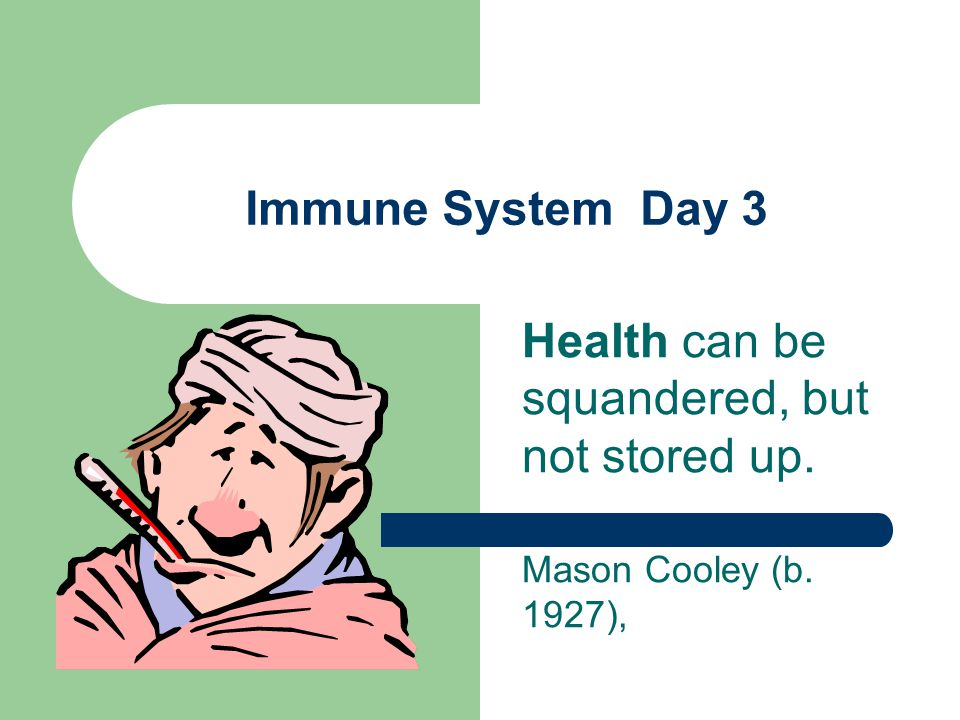 Immune System Day 3 Health can be squandered, but not stored up. Mason Cooley (b. 1927),