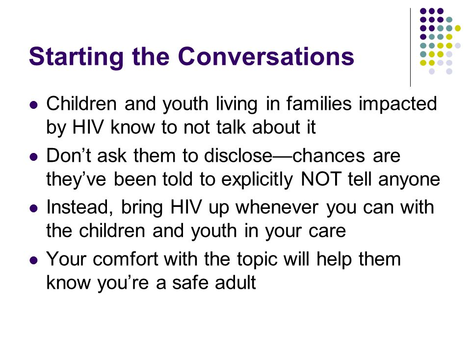 Starting the Conversations Children and youth living in families impacted by HIV know to not talk about it Don't ask them to disclose—chances are they've been told to explicitly NOT tell anyone Instead, bring HIV up whenever you can with the children and youth in your care Your comfort with the topic will help them know you're a safe adult