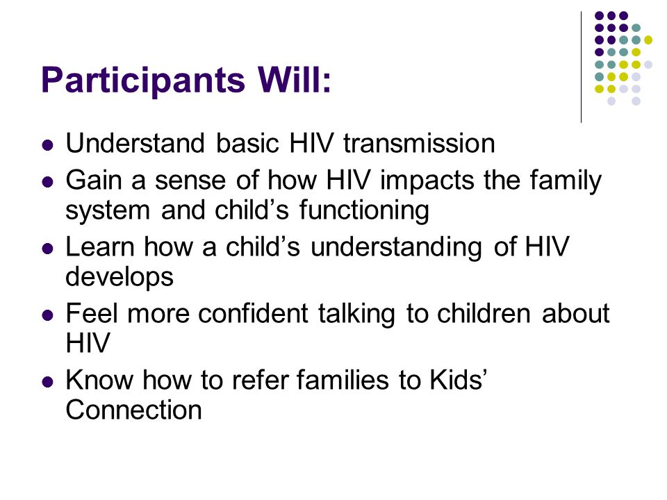 Participants Will: Understand basic HIV transmission Gain a sense of how HIV impacts the family system and child's functioning Learn how a child's understanding of HIV develops Feel more confident talking to children about HIV Know how to refer families to Kids' Connection