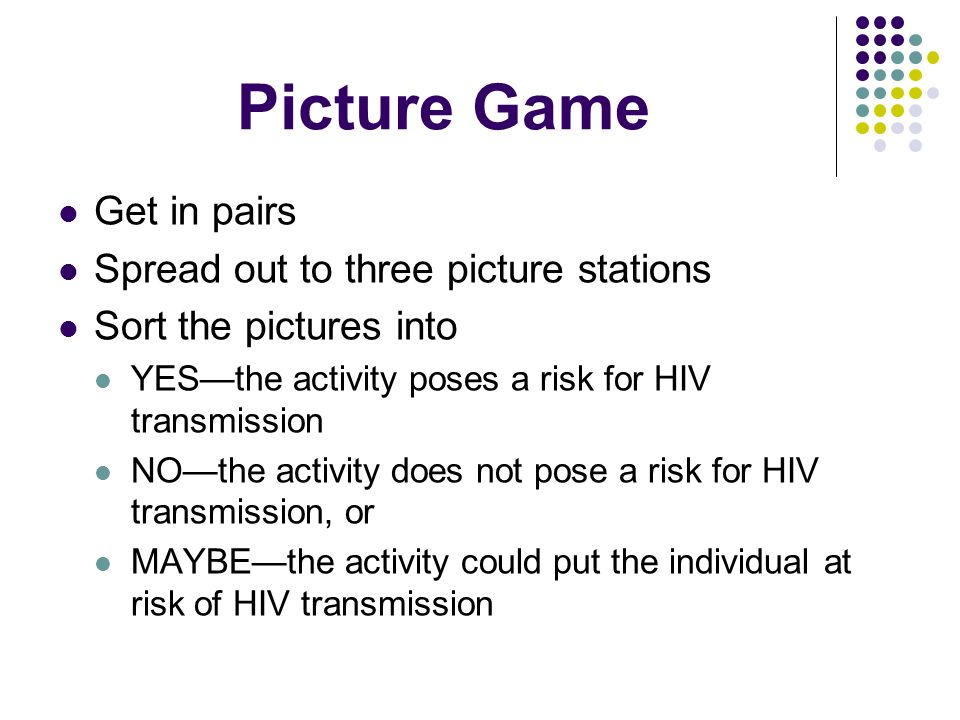 Picture Game Get in pairs Spread out to three picture stations Sort the pictures into YES—the activity poses a risk for HIV transmission NO—the activity does not pose a risk for HIV transmission, or MAYBE—the activity could put the individual at risk of HIV transmission