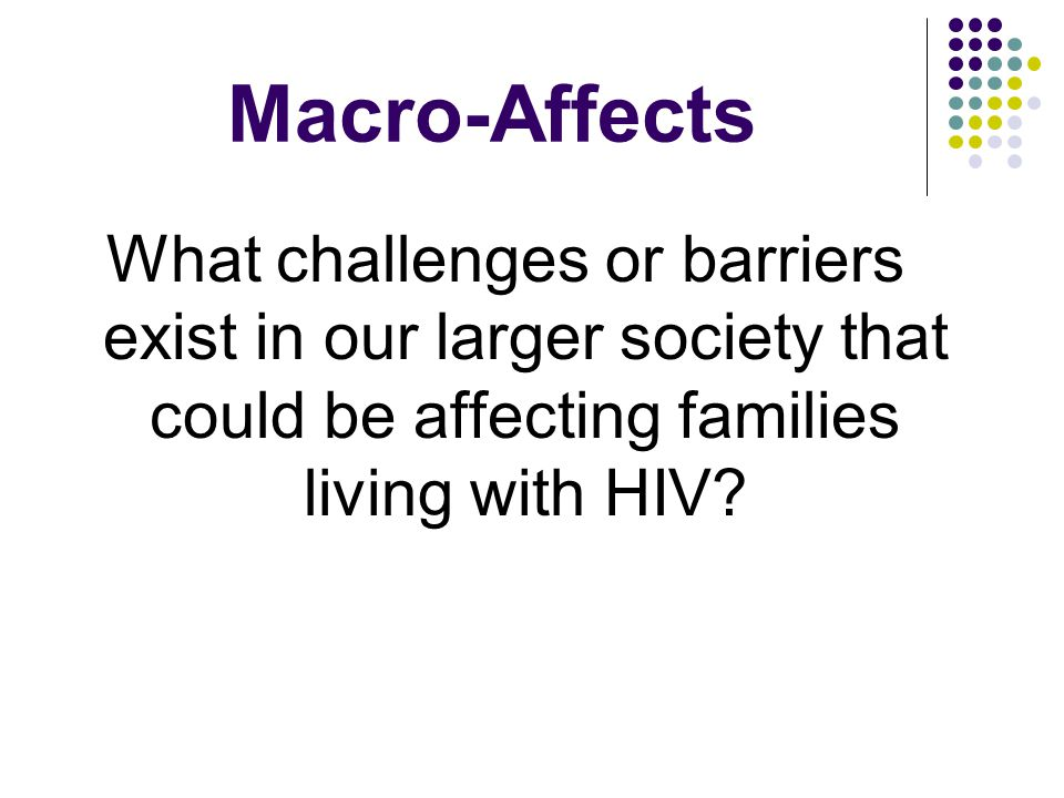 Macro-Affects What challenges or barriers exist in our larger society that could be affecting families living with HIV?