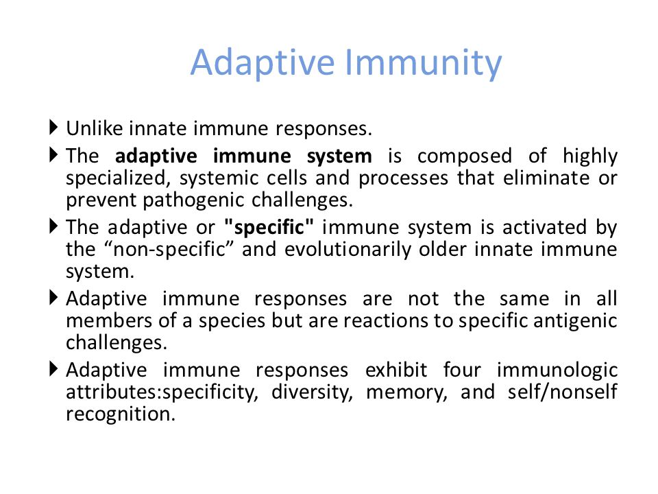 Adaptive Immunity  Unlike innate immune responses.  The adaptive immune system is composed of highly specialized, systemic cells and processes that